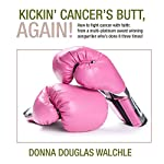 Kickin' Cancer's Butt, Again!: How to Fight Cancer with Faith | Donna Douglas Walchle