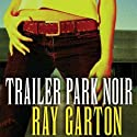 Trailer Park Noir (       UNABRIDGED) by Ray Garton Narrated by Ax Norman