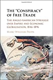 """Marc-William Palen, """"The 'Conspiracy' of Free Trade: The Anglo-American Struggle over Empire and Economic Globalization, 1846-1896"""" (Cambridge UP, 2016)"""