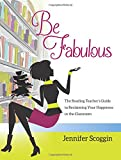 Be Fabulous: The Reading Teachers Guide to Reclaiming Your Happiness in the Classroom