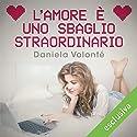 L'amore è uno sbaglio straordinario Hörbuch von Daniela Volonté Gesprochen von: Gianluca Crisafi, Perla Liberatori