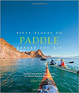 Fifty Places To Paddle Before You Die Kayaking And Rafting Experts Share The World S Greatest