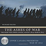 The Ashes of War: The Fight for Upper Canada, August 1814—March 1815 (Upper Canada Preserved — War of 1812)