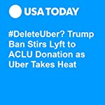 #DeleteUber? Trump Ban Stirs Lyft to ACLU Donation as Uber Takes Heat | Nathan Bomey
