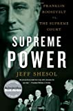 Jeff Shesol Supreme Power: Franklin Roosevelt Vs. the Supreme Court
