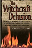 The Witchcraft Delusion: The Story of the Witchcraft Persecutions in Seventeenth-Century New England, Including Original Trial Transcripts