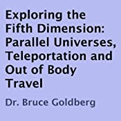 Exploring the Fifth Dimension: Parallel Universes, Teleportation, and Out of Body Travel | [Dr. Bruce Goldberg]