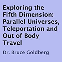 Exploring the Fifth Dimension: Parallel Universes, Teleportation, and Out of Body Travel (       UNABRIDGED) by Dr. Bruce Goldberg Narrated by John F. Longen