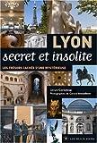 Lyon secret et insolite : Les tr�sors cach�s d'une myst�rieuse