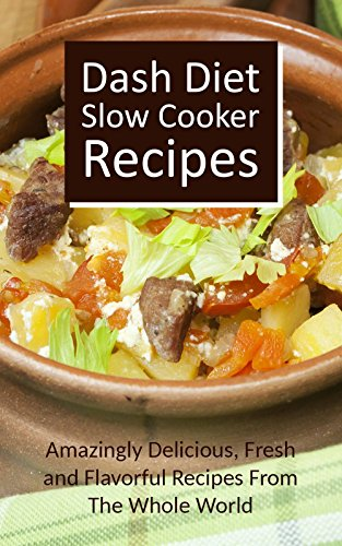 Dash Diet Slow Cooker Recipes: Amazingly Delicious, Fresh and Flavorful Recipes From The Whole World by Martha Dover
