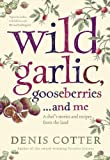 Denis Cotter Wild Garlic, Gooseberries and Me: A chef's stories and recipes from the land