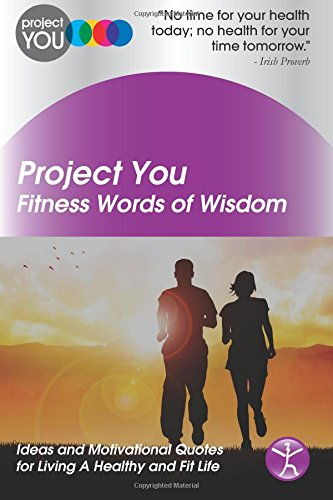 Project You: Fitness Words Of Wisdom: Ideas And Motivational Quotes For Living A Healthy And Fit Life (Project You Words Of Wisdom Series)
