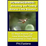 Hummingbirds: Attracting and Feeding Nature's Little Beauties: 52 Ways Anyone Can Attract, Feed, Care For, and Enjoy These Beautiful Little Birds. Complete With Fascinating Facts. ~ Phil Fontana