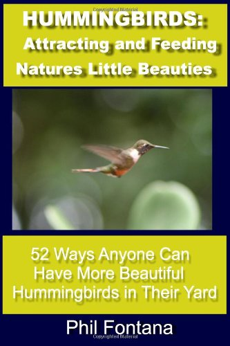 Hummingbirds: Attracting and Feeding Nature's Little Beauties: 52 Ways Anyone Can Attract, Feed, Care For, and Enjoy These Beautiful Little Birds. Complete With Fascinating Facts.