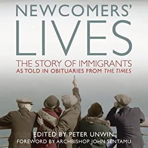 Newcomers' Lives: The Story of Immigrants as Told in Obituaries from The Times | [Peter Unwin (editor)]