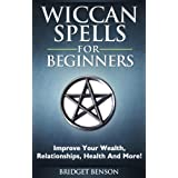 Wiccan Spells For Beginners - Improve Your Wealth, Relationships, Health And More! ~ Bridget Benson