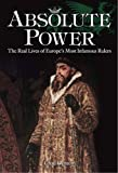 img - for Absolute Power: The Real Lives of Europe's Most Infamous Rulers book / textbook / text book