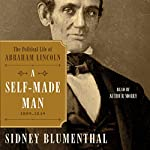 A Self-Made Man: The Political Life of Abraham Lincoln, 1809-1849 | Sidney Blumenthal
