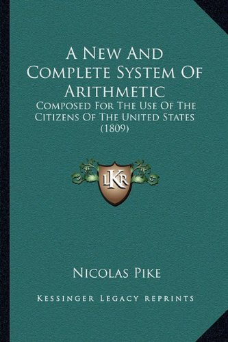 A New and Complete System of Arithmetic a New and Complete System of Arithmetic: Composed for the Use of the Citizens of the United States (1composed ... the Citizens of the United States (1809) 809)