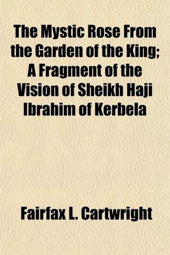 The Mystic Rose From the Garden of the King; A Fragment of the Vision of Sheikh Haji Ibrahim of Kerbela