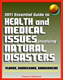 img - for 2011 Essential Guide to Health and Medical Issues Involving Natural Disasters - Official Information for Individuals and Businesses on Dealing with Floods, Hurricanes, and other Emergencies book / textbook / text book