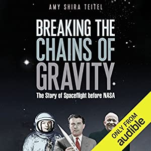 Breaking the Chains of Gravity: The Story of Spaceflight Before NASA Audiobook by Amy Shira Teitel Narrated by Laurence Bouvard