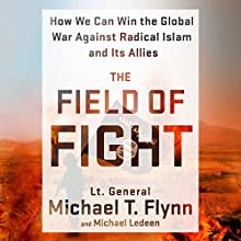 The Field of Fight: How We Can Win the Global War Against Radical Islam and Its Allies Audiobook by Lt. General Michael T. Flynn, Michael Ledeen Narrated by Lt. General Michael T. Flynn