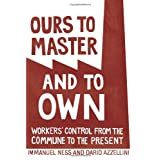"Ours to Master and to Own: Workers' Control from the Commune to the Presentvon ""Immanuel Ness"""