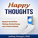 Happy Thoughts: Hypnosis for Positive Thinking, Positive Energy and a Positive Attitude  by Jeffrey Morgan PhD Narrated by Anita Pierson
