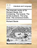 The dramatic works of Sir Richard Steele, Knt. Containing, The funeral. The tender husband. The lying lover. The conscious lovers.