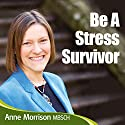 Be a Stress Survivor: Learn How to Manage Your Response to Situations and People and Become Calmer and Feel More in Control Audiobook by Anne Morrison Narrated by Anne Morrison