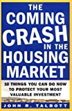 The Coming Crash in the Housing Market : 10 Things You Can Do Now to Protect Your Most Valuable Investment