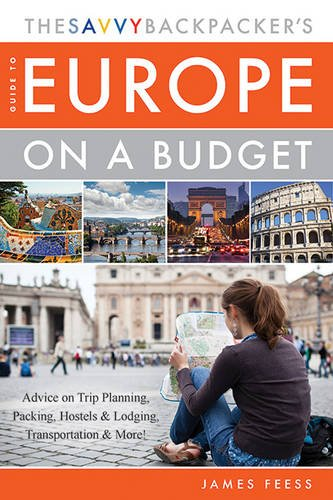 The Savvy Backpacker's Guide to Europe on a Budget: Advice on Trip Planning, Packing, Hostels & Lodging, Transportation & More! - James Feess