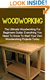 Woodworking: The Ultimate Woodworking For Beginners Guide: Everything You Need To Know To Start Your Own Woodworking Projects Today! Woodworking For Beginners ... Series, Woodworking For Beginners)