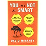 You Are Not So Smart: Why You Have Too Many Friends on Facebook, Why Your Memory Is Mostly Fiction, and 46 Other Ways You're Deluding Yourself ~ David McRaney