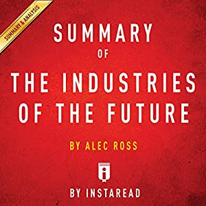 Summary of: The Industries of the Future: by Alec Ross | Includes Analysis Audiobook