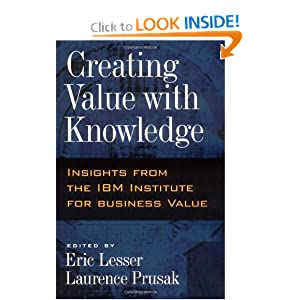 Creating Value with Knowledge: Insights from the IBM Institute for Business Value Eric Lesser and Laurence Prusak