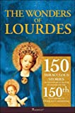 The Wonders of Lourdes: 150 Miraculous Stories of the Power of Prayer to Celebrate; the 150th Anniversary of Our Ladys Apparition