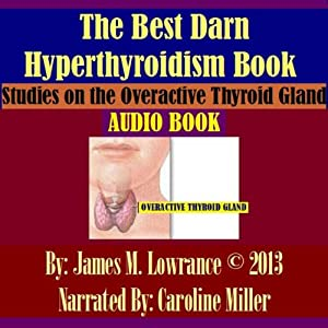 The Best Darn Hyperthyroidism Book!: Studies on the Overactive Thyroid Gland | [James M. Lowrance]