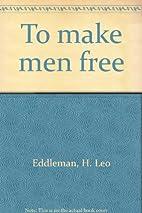 To Make Men Free by H. Leo Eddleman
