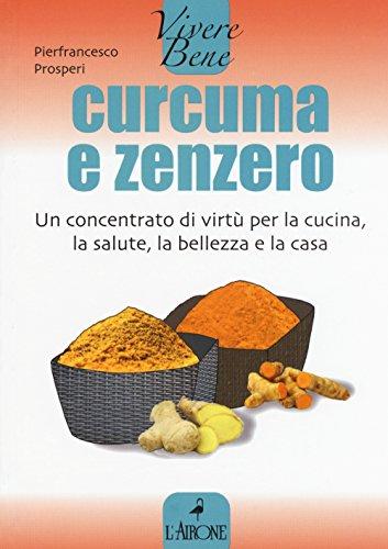 Curcuma e zenzero Un concentrato di virtù per la cucina la salute la bellezza e la casa PDF