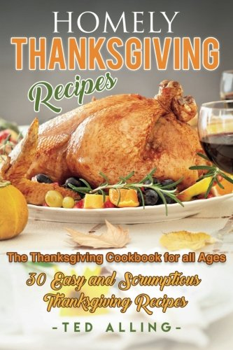 Homely Thanksgiving Recipes - The Thanksgiving Cookbook for all Ages: 30 Easy and Scrumptious Thanksgiving Recipes by Ted Alling