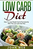 Low Carb Diet - How To Lose Weight Fast & Permanently With The Low Carb Diet Plan (Low Carb, Ketogenic Diet, Keto Diet For Weight Loss)