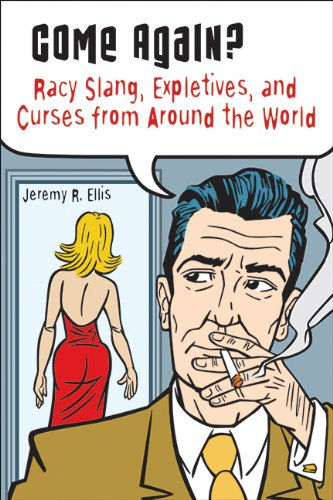 Come Again?: Racy Slang, Expletives, and Curses from Around the World