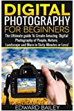 Digital Photography for Beginners: The Ultimate guide To Mastering Digital Photography in 60 Minutes or Less! (Photography - digital photography - ... - Photography Books - Take Better Pictures)
