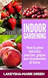 Indoor Gardening: How to Grow Delicious Peaches, Grapes & Strawberries at Home (Indoor Gardening, Urban Garden)