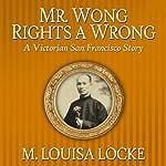 Mr. Wong Rights a Wrong: A Victorian San Francisco Story | M. Louisa Locke