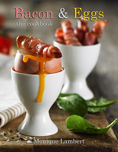 Bacon & Eggs - The Cookbook: World's Best Bacon and Egg Recipes by Monique Lambert