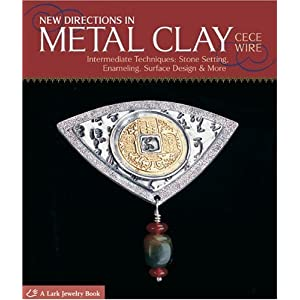 New Directions in Metal Clay: Intermediate Techniques: Stone Setting, Enameling, Surface Design & More (A Lark Jewelry Book)