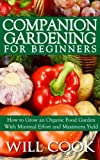 Companion Gardening for Beginners: How to Grow an Organic Food Garden With Minimal Effort and Maximum Yield